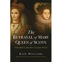 The Betrayal of Mary, Queen of Scots: Elizabeth I and Her Greatest Rival