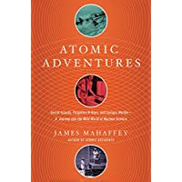 Atomic Adventures Secret Islands, Forgotten N-rays, and Isotopic Murder: A Journey Into the Wild World of Nuclear Science