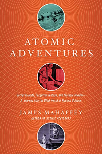 Atomic Adventures – Secret Islands, Forgotten N–Rays, and Isotopic Murder: A Journey into the Wild World of Nuclear Science
