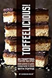 Toffeelicious!: 40 Tempting Toffee Recipes - From Cookies to Cakes, From Truffles to Treats; Learn How to Bake with Toffee