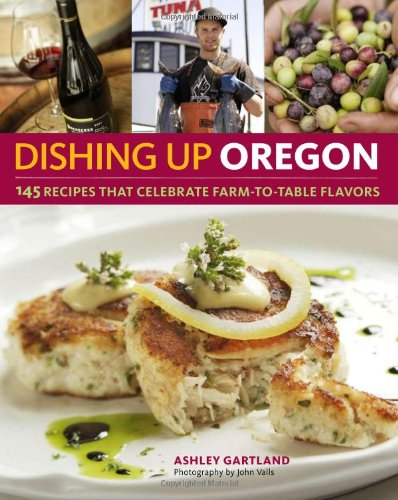 Dishing Up® Oregon: 145 Recipes That Celebrate Farm-to-Table Flavors by Ashley Gartland