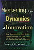 Mastering the Dynamics of Innovation : How Companies Can Seize Opportunities in the Face of Technological Change, Utterback, James M., 0875843425