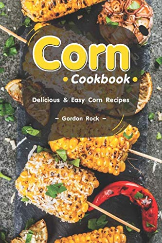 Corn Cookbook: Delicious & Easy Corn Recipes by Gordon Rock