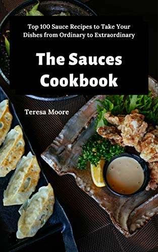 The Sauces Cookbook:   Top 100 Sauce Recipes to Take Your Dishes from Ordinary to Extraordinary (Delicious Recipes Book 107)