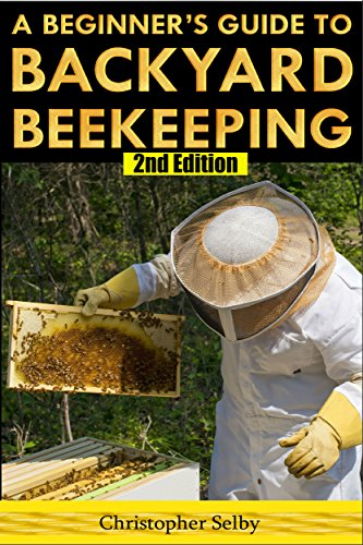 Beekeeping: A Beginner's Guide To Backyard Beekeeping (2nd Edition) (beehive, bee keeping, keeping bees, raw honey, honey bee, apiculture, beekeeper) by [Selby, Christopher]