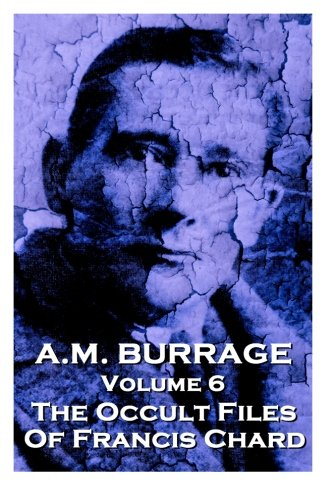 A.M. Burrage - The Occult Files Of Francis Chard: Classics From The Master Of Horror (A.M. Burrage Classic Collection) (Volume 6)