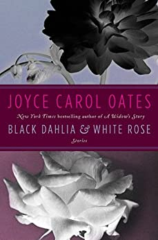 Black Dahlia & White Rose: Stories by [Oates, Joyce Carol]