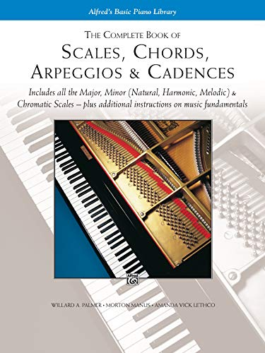 The Complete Book of Scales, Chords, Arpeggios & Cadences: Includes All the Major, Minor (Natural, Harmonic, Melodic) & Chromatic Scales -- Plus Additional Instructions on Music -