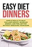 Easy Diet Dinners: Simple Meals to help you Lose Weight, Increase Energy, and Feel Better without Breaking Your Bank (Dieting, Recipes, Weight Loss, Fitness, Easy Meals)