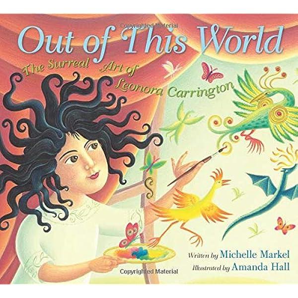 Out of This World: The Surreal Art of Leonora Carrington: Markel, Michelle,  Hall, Amanda: 9780062441096: Amazon.com: Books