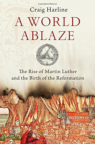 A World Ablaze: The Rise of Martin Luther and the Birth of the Reformation cover