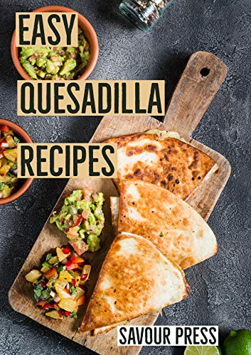 Easy Quesadilla Recipes!: An easy and delicious Quesadilla Cookbook by Savour Press