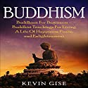Buddhism: Buddhism for Beginners - Buddhist Teachings for Living a Life of Happiness, Peace, and Enlightenment Audiobook by Kevin Gise Narrated by Paul Brion