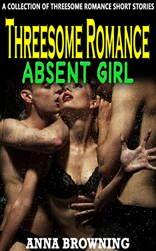 Threesome Romance Absent Girl: A Collection of Threesome Romance Short Stories