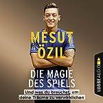 Die Magie des Spiels: Und was du brauchst, um deine Träume zu verwirklichen   Mesut Özil