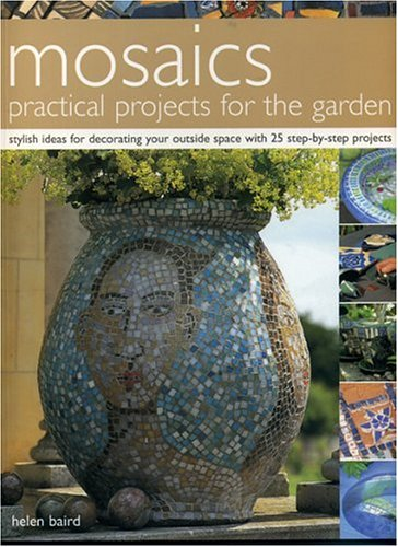 Mosaics: Practical Projects for the Garden: Stylish Ideas for Decorating Your Outside Space with 25 Step-by-Step (Outside Decorating Ideas)