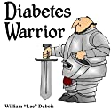 Diabetes Warrior: Be Your Own Knight in Shining Armor - How to Stay Healthy and Happy with Diabetes Audiobook by William Lee Dubois Narrated by Elise C. Morris