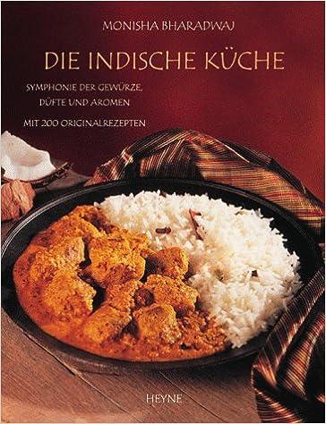 Die indische Küche. Symphonie der Gewürze, Düfte und Aromen. Mit 200 ...
