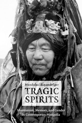 Download Tragic Spirits: Shamanism, Memory, and Gender in Contemporary Mongolia PDF