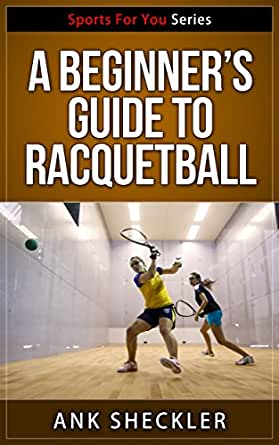 A Beginners Guide To Racquetball (Sports For You Series ...