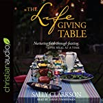 The Lifegiving Table: Nurturing Faith Through Feasting, One Meal at a Time | Sally Clarkson