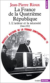 Nouvelle Histoire de la France contemporaine, tome 15 : La quatrième République, première partie : L'ardeur et la nécessité, 1944-1952 par Jean-Pierre Rioux