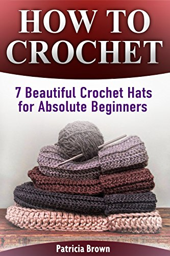 How To Crochet: 7 Beautiful Crochet Hats for Absolute Beginners (English Edition)