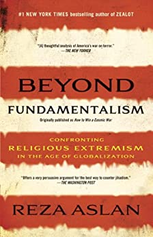 Beyond Fundamentalism: Confronting Religious Extremism in the Age of Globalization by [Aslan, Reza]