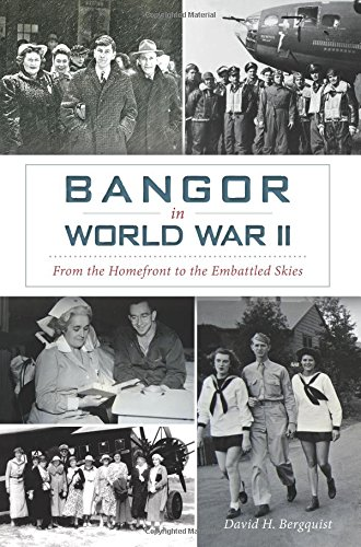Bangor in World War II:: From the Homefront to the Embattled Skies ()