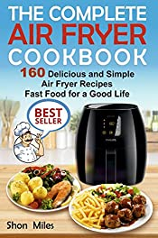 The Complete Air Fryer Cookbook: 160 Delicious and Simple Air Fryer Recipes Fast Food for a Good Life (air fryer recipes cookbook, air fryer for dummies, easy air fryer cookbook)