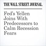 Fed's Yellen Joins With Predecessors to Calm Recession Fears   Michael S. Derby,Jon Hilsenrath