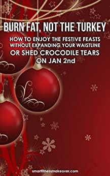 Burn Fat, Not The Turkey: How to enjoy the festive feasts without expanding your waistline or shed crocodile tears on January 2nd by [Alciati, Cristina]