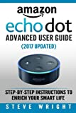 img - for Amazon Echo Dot: Amazon Dot Advanced User Guide (2017 Updated): Step-by-Step Instructions to Enrich Your Smart Life! (Amazon Echo, Dot, Echo Dot, Amazon Echo User Manual, Echo Dot ebook, Amazon Dot) book / textbook / text book