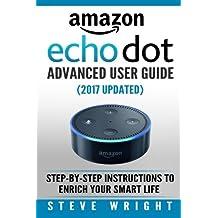 Amazon Echo Dot: Amazon Dot Advanced User Guide (2017 Updated): Step-by-Step Instructions to Enrich Your Smart Life! (Amazon Echo, Dot, Echo Dot, Amazon Echo User Manual, Echo Dot ebook, Amazon Dot)