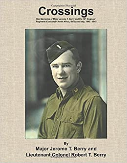 Crossings: War Memories of Major Jerome T. Berry and the 19th Engineer Regiment (Combat) in North Africa, Sicily and Italy, 1940 - 1945