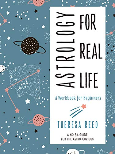 Astrology for Real Life: A Workbook for Beginners (A No B.S. Guide for the Astro-Curious) Theresa Reed