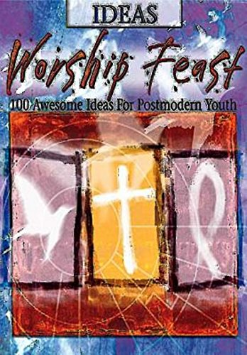 Worship Feast: Ideas: 100 Awesome Ideas for Postmodern Youth pdf