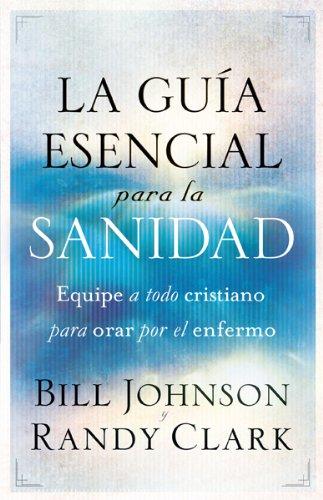La guia esencial para la sanidad: Equipe a todo cristiano para orar por el enfermo (Spanish Edition) [Bill Johnson - Randy Clark] (Tapa Blanda)