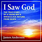 I Saw God: The True Story of a Young Boy's Miraculous Return from Death   James Anderson
