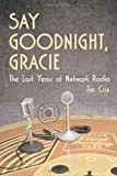 Download Say Goodnight Gracie: The Last Years of Network Radio in PDF ePUB Free Online