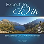 Expect to Win: It's Never Too Late to Achieve Your Goals | John Mason