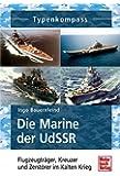 Die Marine der UdSSR: Flugzeugträger, Kreuzer und Zerstörer im Kalten Krieg (Typenkompass)