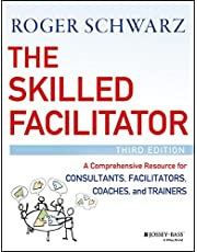 The Skilled Facilitator: A Comprehensive Resource for Consultants, Facilitators, Coaches, and Trainers