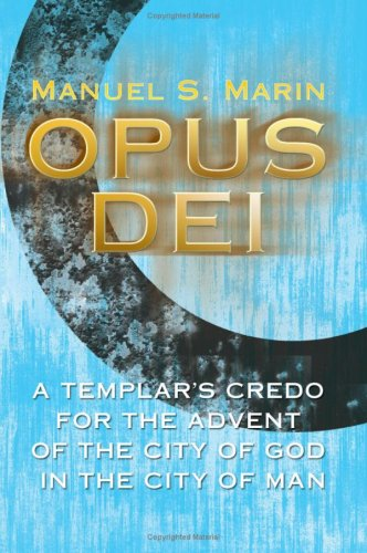 Download OPUS DEI: A TEMPLAR'S CREDO FOR THE ADVENT OF THE CITY OF GOD IN THE CITY OF MAN pdf epub