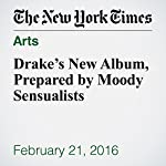Drake's New Album, Prepared by Moody Sensualists | Jon Caramanica