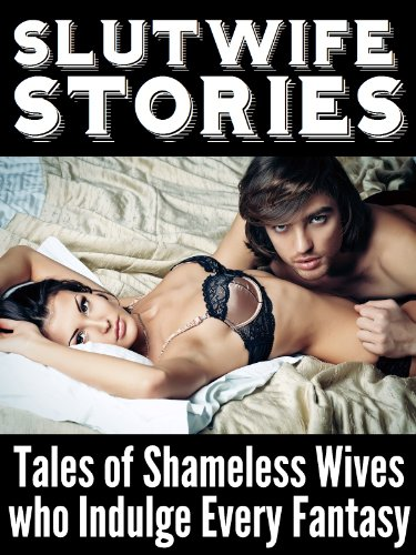 Slutwife Stories: Tales of Shameless Wives who Indulge Every Fantasy