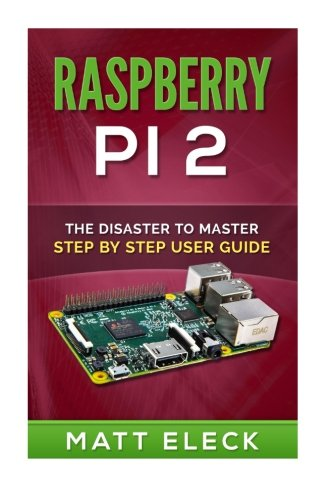 Raspberry Pi 2: The Disaster To Master Step By Step User Guide