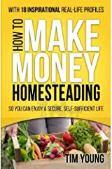 How to Make Money Homesteading: So You Can Enjoy a Secure, Self-Sufficient Life Paperback