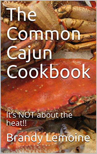 The Common Cajun Cookbook: It's NOT about the heat!! by Brandy Lemoine