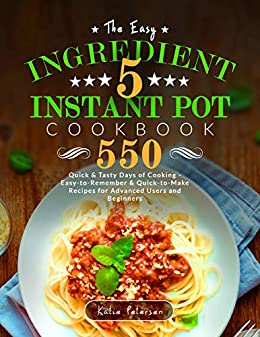 The Easy 5-Ingredient Instant Pot Cookbook: 550 Quick & Tasty Days Of Cooking - Easy-to-Remember & Quick-to-Make Recipes for Advanced Users and Beginners by [Petersen, Katie]